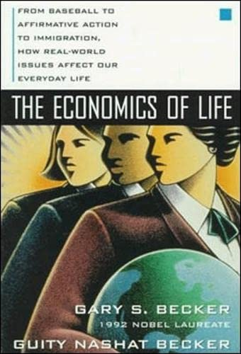 The Economics of Life: From Baseball to Affirmative Action to Immigration, How Real-World Issues Affect Our Everyday Life By Gary S. Becker