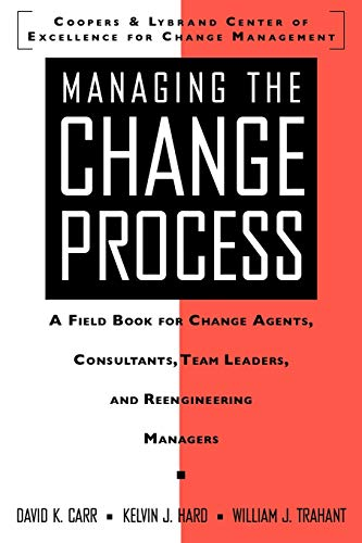 Managing the Change Process: A Field Book for Change Agents, Team Leaders, and Reengineering Managers By David K. Carr