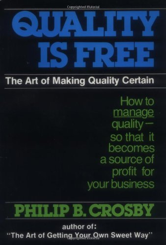 Quality Is Free: The Art of Making Quality Certain By Philip B. Crosby
