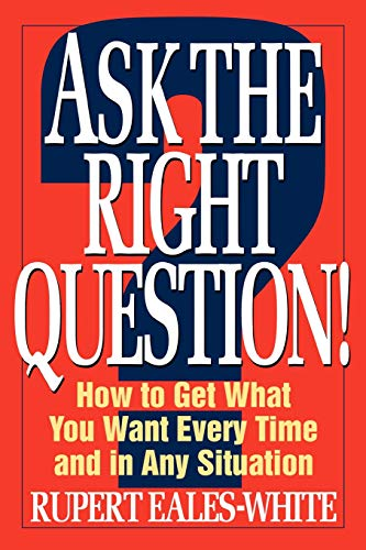 Ask the Right Question: How to Get What You Want Every Time and in Any Situation by Rupert Eales-White
