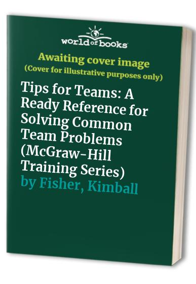 Tips for Teams: A Ready Reference for Solving Common Team Problems By Kimball Fisher