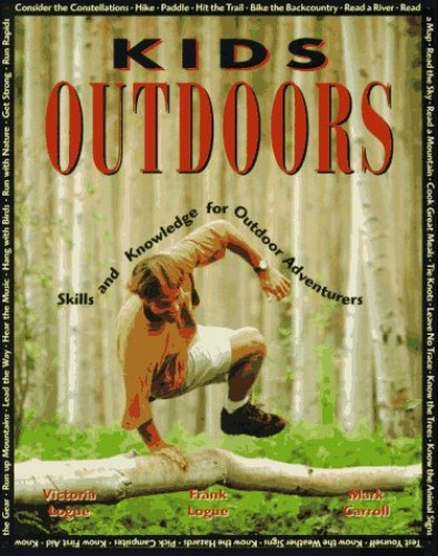Kids Outdoors: Skills and Knowledge for Outdoor Adventurers By Victoria Logue