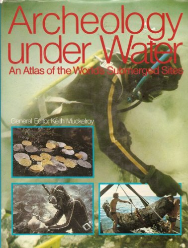 Archaeology Under Water: An Atlas of the World's Submerged Sites By Keith Muckelroy