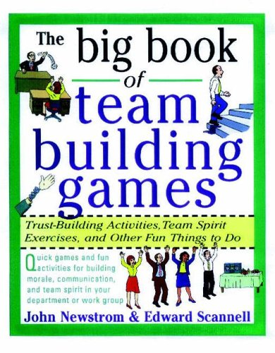 The Big Book of Team Building Games: Trust-Building Activities, Team Spirit Exercises, and Other Fun Things to Do By John Newstrom