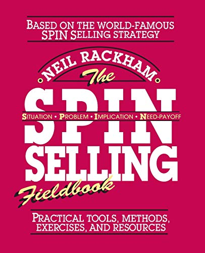 The SPIN Selling Fieldbook: Practical Tools, Methods, Exercises and Resources By Neil Rackham