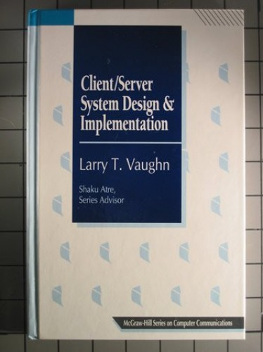 Client/Server System Design and Implementation (McGraw-Hill Series on Computer Communications) by Larry T. Vaughn