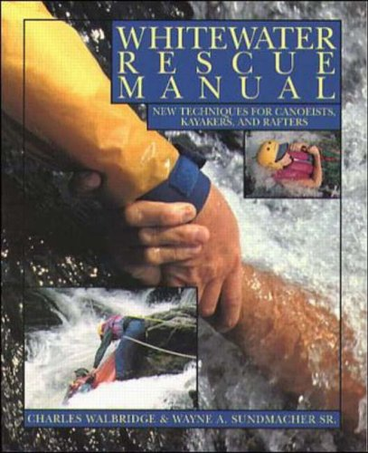 Whitewater Rescue Manual: New Techniques for Canoeists, Kayakers, and Rafters By Charles Walbridge