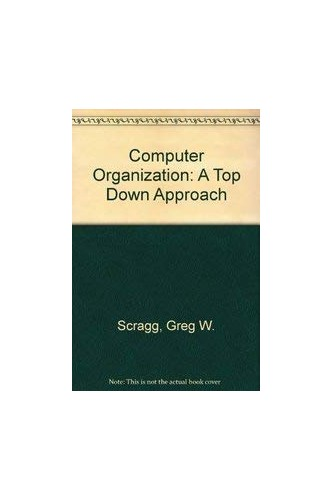 Computer Organization: A Top Down Approach by Greg W. Scragg