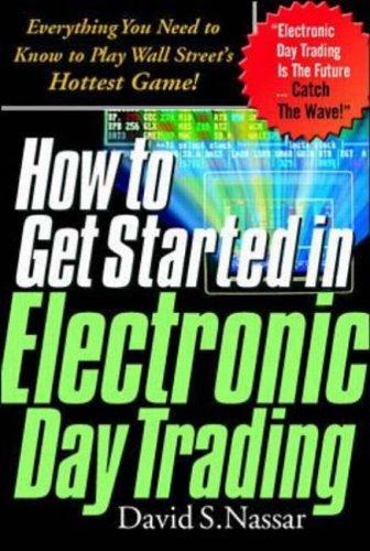 How to Get Started in Electronic Day Trading: Everything You Need to Know to Play Wall Street's Hottest Game By David Nassar