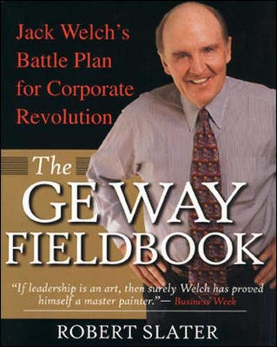 The GE Way Fieldbook: Jack Welch's Battle Plan for Corporate Revolution By Robert Slater