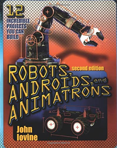 Robots, Androids and Animatrons, Second Edition: 12 Incredible Projects You Can Build (TAB Electronics Technical Library) By John Iovine