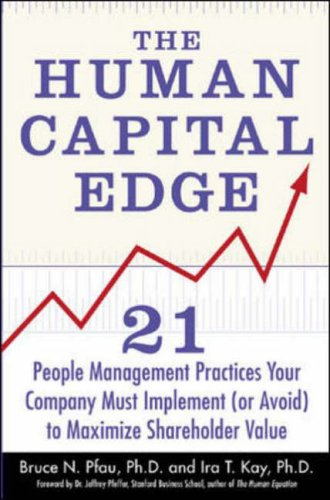 The Human Capital Edge: 21 People Management Practices Your Company Must Implement (Or Avoid) To Maximize Shareholder Value By Bruce N. Pfau