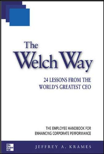 The Welch Way: 24 Lessons from the World's Greatest CEO (McGraw-Hill Professional Education Series) By Jeffrey A. Krames