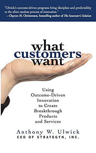 What Customers Want: Using Outcome-Driven Innovation to Create Breakthrough Products and Services By Anthony Ulwick
