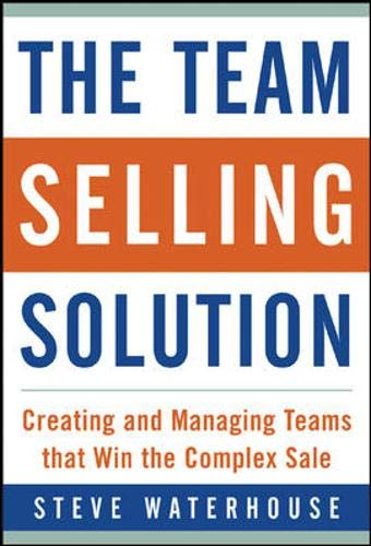 The Team Selling Solution: Creating and Managing Teams That Win the Complex Sale By Steve Waterhouse