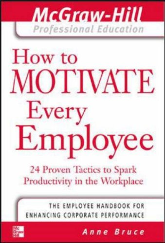 How to Motivate Every Employee: 24 Proven Tactics to Spark Productivity in the Workplace by Anne Bruce
