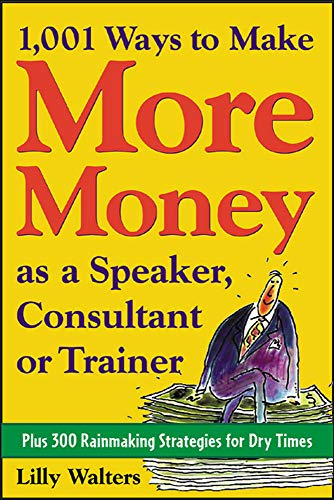 1,001 Ways to Make More Money as a Speaker, Consultant or Trainer: Plus 300 Rainmaking Strategies for Dry Times By Lilly Walters