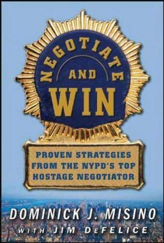 Negotiate and Win: Proven Strategies from the NYPD's Top Hostage Negotiator By Dominick J. Misino