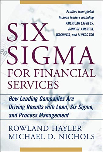 Six Sigma for Financial Services: How Leading Companies Are Driving Results Using Lean, Six Sigma, and Process Management By Rowland Hayler
