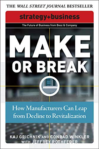 Make or Break: How Manufacturers Can Leap from Decline to Revitalization By Kaj Grichnik