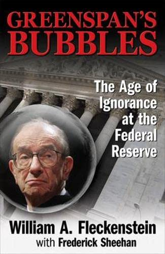 GREENSPAN'S BUBBLES: THE AGE OF IGNORANCE AT THE FEDERAL RESERVE By William Fleckenstein