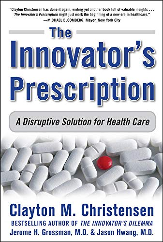 The Innovator's Prescription: A Disruptive Solution for Health Care By Clayton M. Christensen (HARVARD BUSINESS SCHOOL)