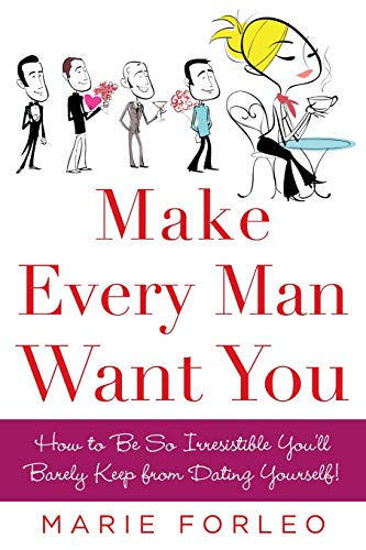 Make Every Man Want You: How to Be So Irresistible You'll Barely Keep from Dating Yourself! By Marie Forleo