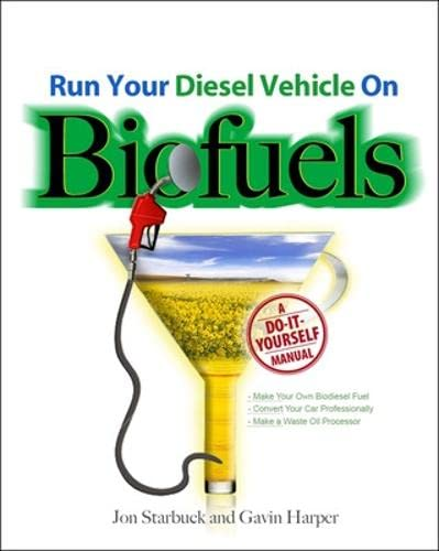Run Your Diesel Vehicle on Biofuels: A Do-It-Yourself Manual By Jon Starbuck