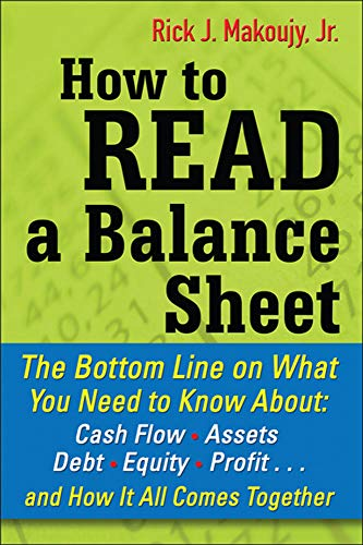 How to Read a Balance Sheet: The Bottom Line On What You Need To Know About Cash Flow, Assets, Debt, Equity, Profit. . .And How It All Comes Together By Rick Makoujy
