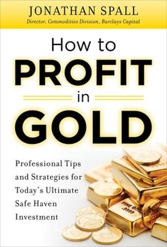 How to Profit in Gold: Professional Tips and Strategies for Today's Ultimate Safe Haven Investment By Jonathan Spall