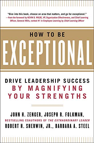 How to Be Exceptional:  Drive Leadership Success By Magnifying Your Strengths By John H. Zenger