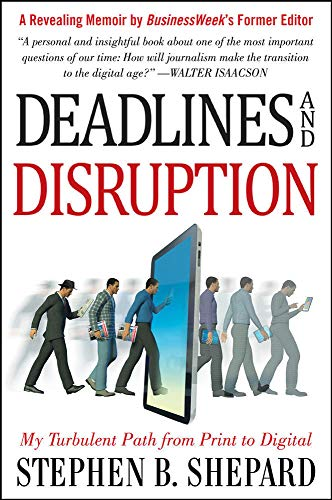 Deadlines and Disruption: My Turbulent Path from Print to Digital By Stephen B. Shepard