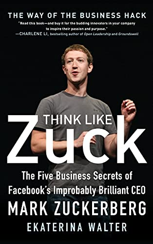 Think Like Zuck: The Five Business Secrets of Facebook's Improbably Brilliant CEO Mark Zuckerberg By Ekaterina Walter