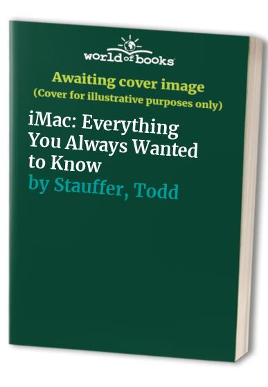 iMac: Everything You Always Wanted to Know By Todd Stauffer
