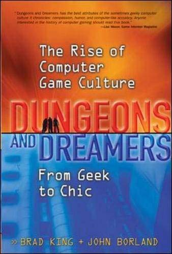 Dungeons and Dreamers: The Rise of Computer Game Culture from Geek to Chic By Brad King