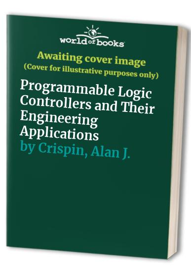 Programmable Logic Controllers and Their Engineering Applications By Alan J. Crispin