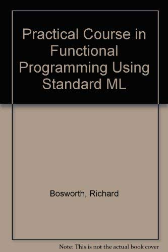 Practical Course in Functional Programming Using Standard ML By Richard Bosworth