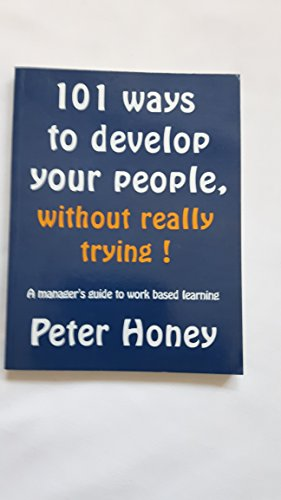 101 Ways to Develop Your People, Without Really Trying!: A Manager's Guide to Work Based Learning By Peter Honey