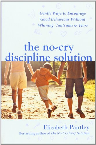 The No-Cry Discipline Solution. Gentle Ways to Encourage Good Behaviour Without Whining, Tantrums and Tears by Elizabeth Pantley