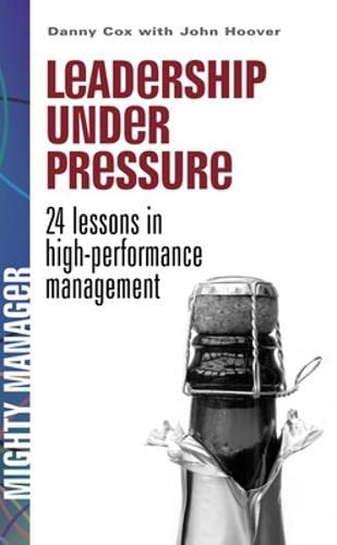 Leadership Under Pressure (UK Ed): 24 lessons in high performance management (Bgr24) By Danny Cox