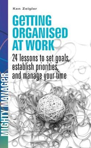 Getting Organised at Work: 24 Lessons to Set Goals, Establish Priorities, and Manage Your Time (UK Ed) By Kenneth Zeigler
