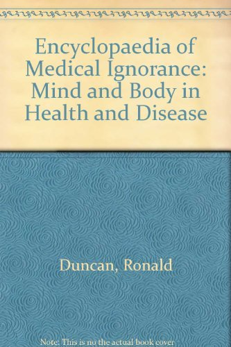 Encyclopaedia of Medical Ignorance: Mind and Body in Health and Disease By Ronald Duncan