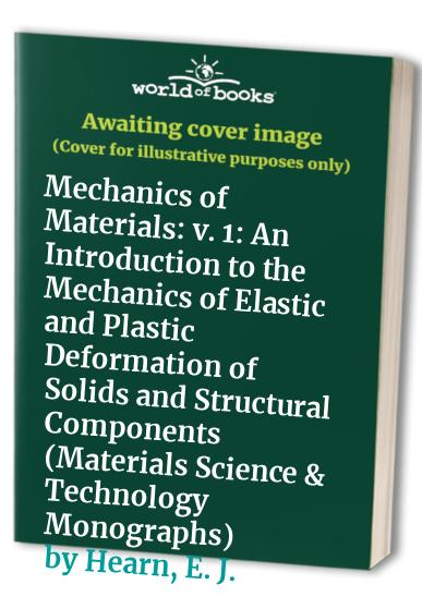 Mechanics of Materials: An Introduction to the Mechanics of Elastic and Plastic Deformation of Solids and Structural Components: v. 1 (Materials Science & Technology Monographs) By E. J. Hearn