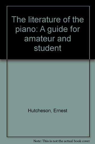 The literature of the piano: A guide for amateur and student By Ernest Hutcheson