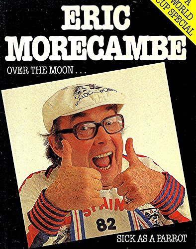 Over the Moon...Sick as a Parrot By Eric Morecambe