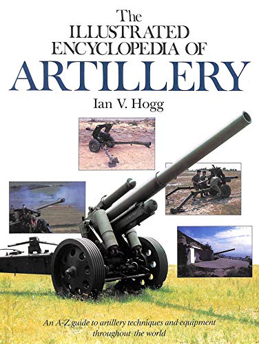 The Illustrated Encyclopaedia of Artillery by Ian V. Hogg