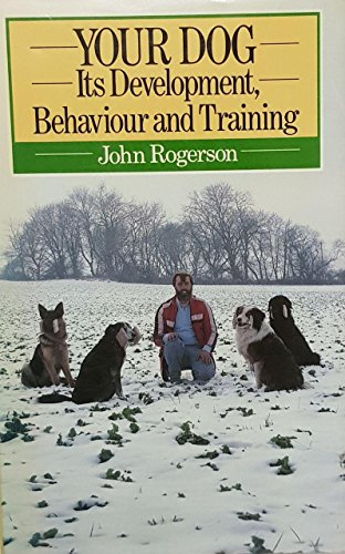 Your Dog: Its Development, Behaviour and Training by John Rogerson