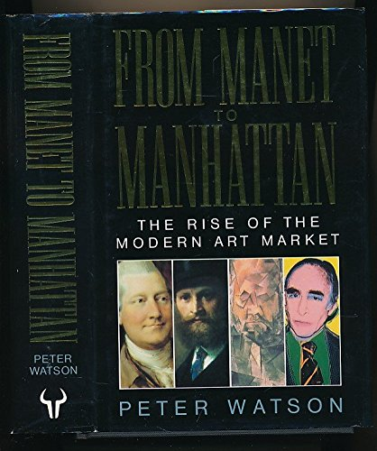 From Manet to Manhattan: Rise of the Modern Art Market By Peter Watson
