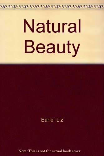 Liz Earle's Natural Beauty: A Practical Step-by-step Guide to Making Lotions, Balms, Tonics and Oils By Liz Earle