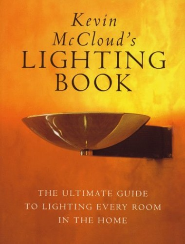 Kevin McCloud's Lighting Book: The Complete Guide to Lighting Every Room in the House: The Ultimate Guide to Lighting Every Room in the Home By Kevin McCloud
